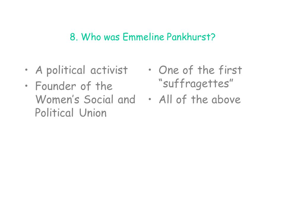 """8. Who was Emmeline Pankhurst? A political activist Founder of the Women's Social and Political Union One of the first """"suffragettes"""" All of the above"""