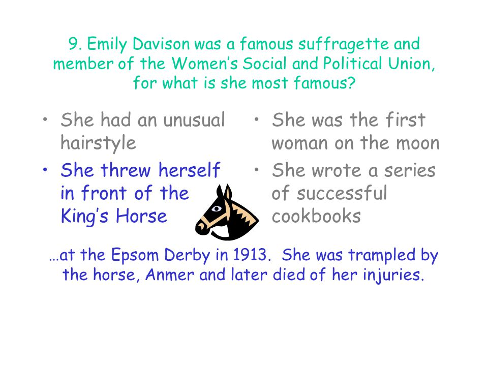 9. Emily Davison was a famous suffragette and member of the Women's Social and Political Union, for what is she most famous? She had an unusual hairst