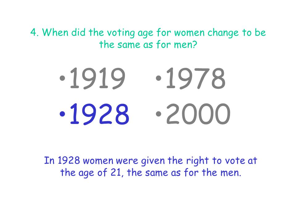 4. When did the voting age for women change to be the same as for men? 1919 1928 1978 2000 In 1928 women were given the right to vote at the age of 21