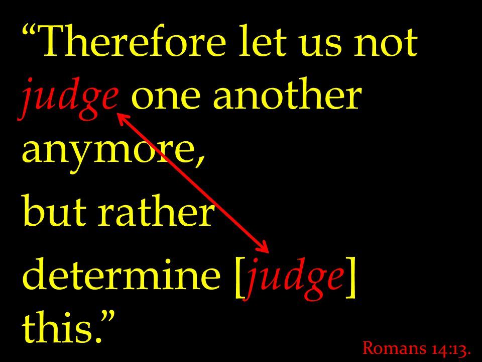 Therefore let us not judge one another anymore, but rather determine [ judge ] this. Romans 14:13.