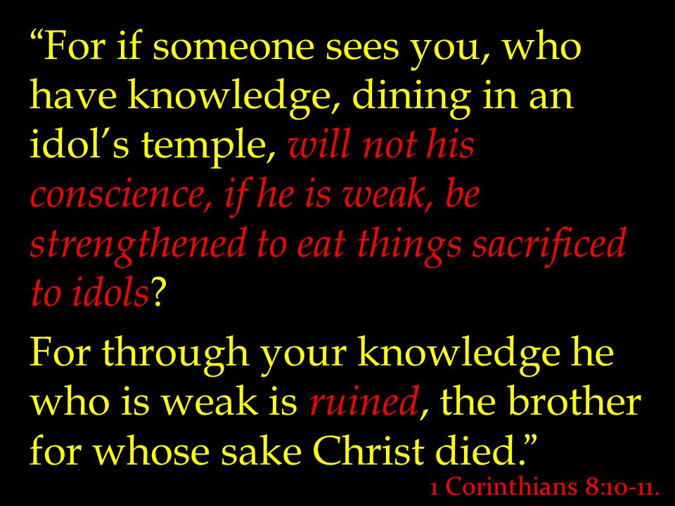 """"""" For if someone sees you, who have knowledge, dining in an idol's temple, will not his conscience, if he is weak, be strengthened to eat things sacri"""