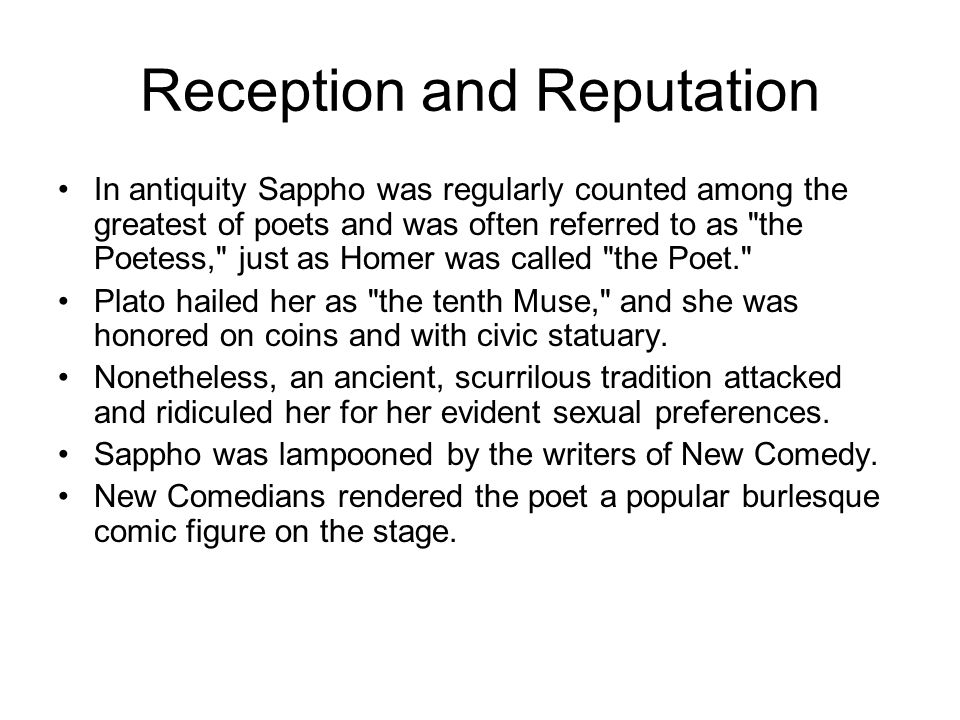 Reception and Reputation In antiquity Sappho was regularly counted among the greatest of poets and was often referred to as the Poetess, just as Homer was called the Poet. Plato hailed her as the tenth Muse, and she was honored on coins and with civic statuary.