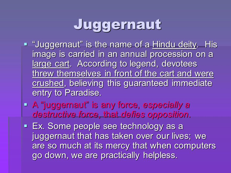 """Juggernaut  """"Juggernaut"""" is the name of a Hindu deity. His image is carried in an annual procession on a large cart. According to legend, devotees th"""