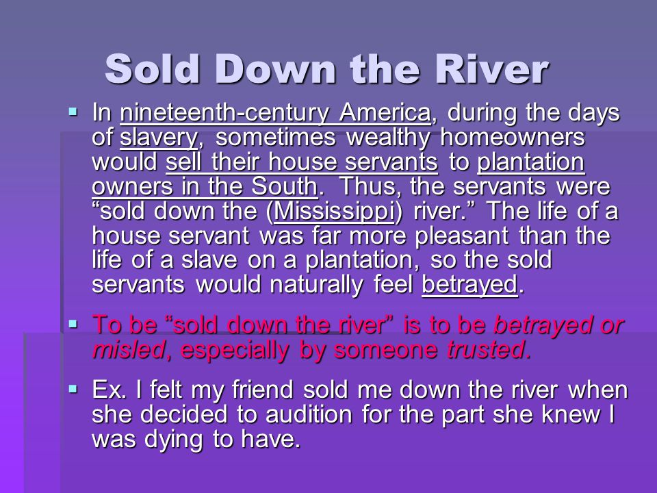 Sold Down the River  In nineteenth-century America, during the days of slavery, sometimes wealthy homeowners would sell their house servants to plant