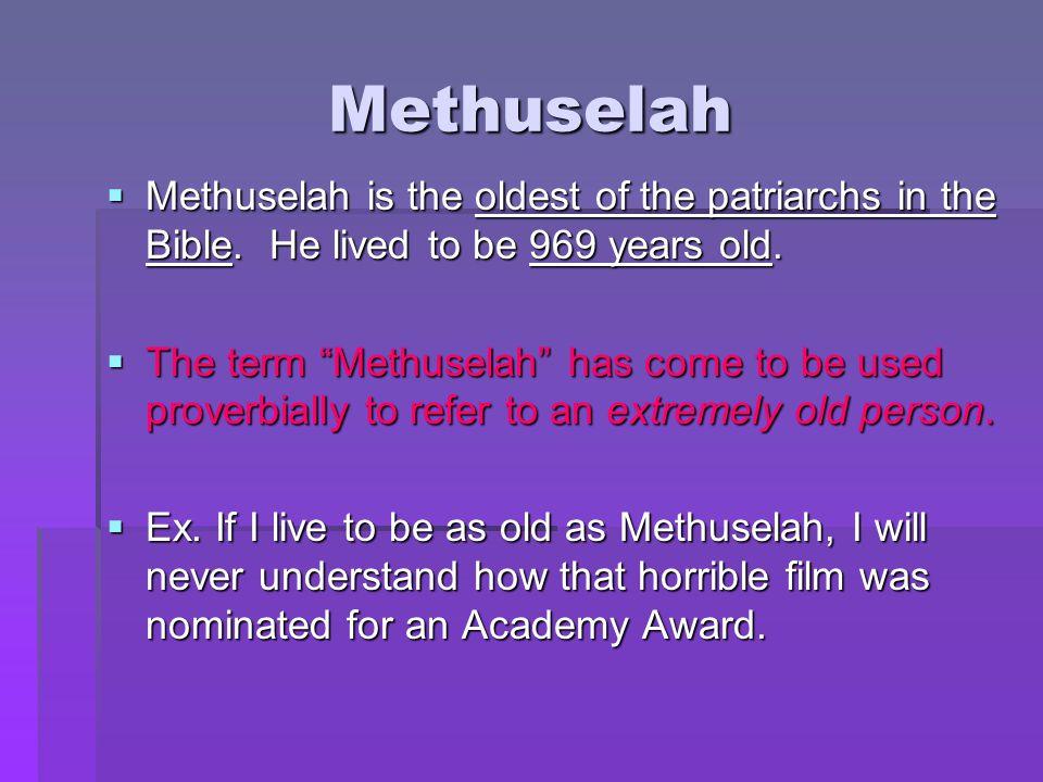 """Methuselah  Methuselah is the oldest of the patriarchs in the Bible. He lived to be 969 years old.  The term """"Methuselah"""" has come to be used prover"""