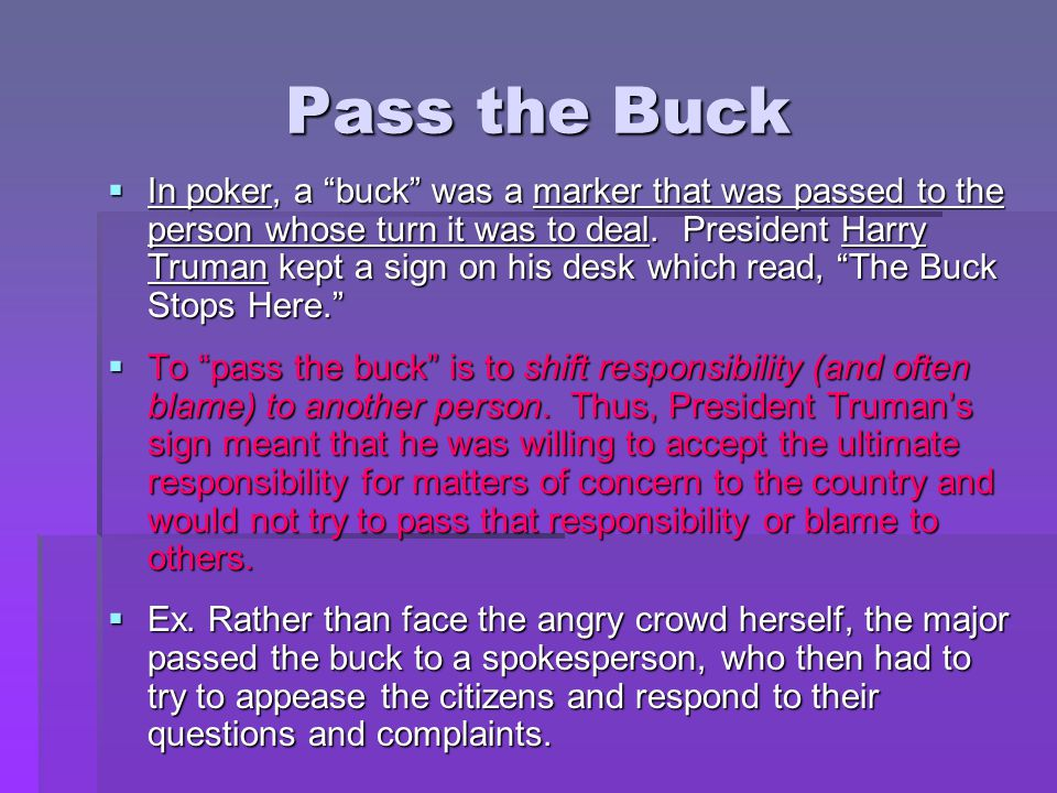 """Pass the Buck  In poker, a """"buck"""" was a marker that was passed to the person whose turn it was to deal. President Harry Truman kept a sign on his des"""