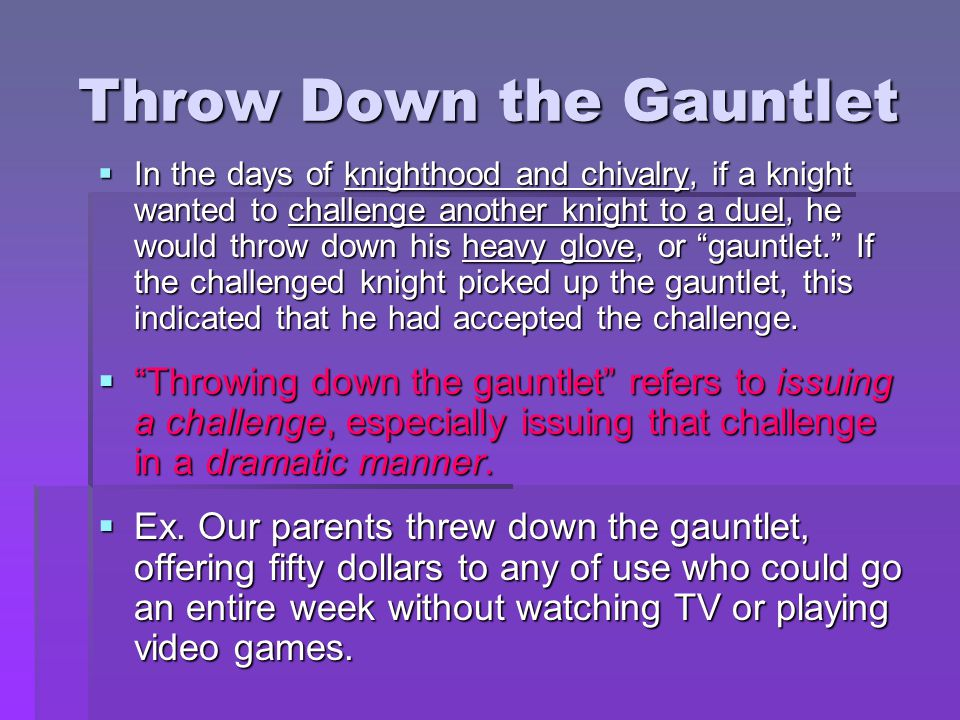 Throw Down the Gauntlet  In the days of knighthood and chivalry, if a knight wanted to challenge another knight to a duel, he would throw down his he