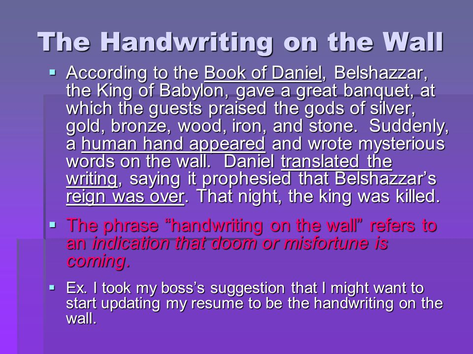 The Handwriting on the Wall  According to the Book of Daniel, Belshazzar, the King of Babylon, gave a great banquet, at which the guests praised the
