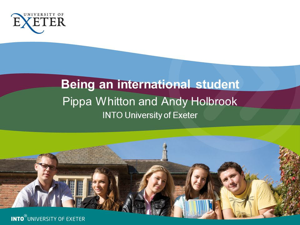 Being an international student Pippa Whitton and Andy Holbrook INTO University of Exeter
