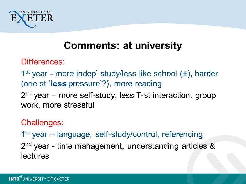 Comments: at university Differences: 1 st year - more indep' study/less like school (±), harder (one st 'less pressure' ), more reading 2 nd year – more self-study, less T-st interaction, group work, more stressful Challenges: 1 st year – language, self-study/control, referencing 2 nd year - time management, understanding articles & lectures