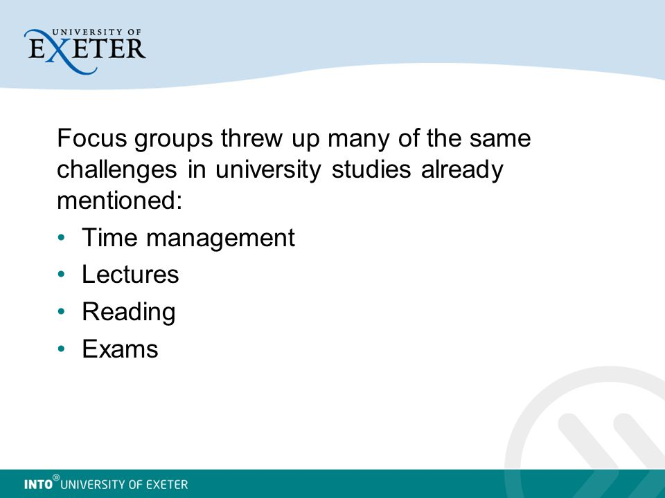Focus groups threw up many of the same challenges in university studies already mentioned: Time management Lectures Reading Exams