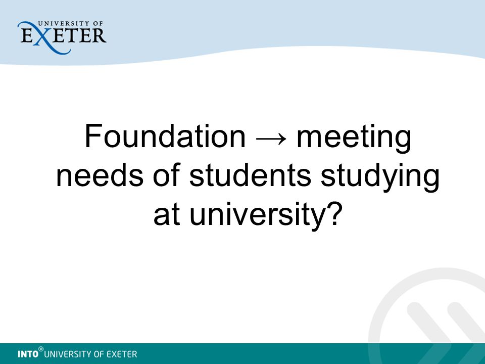 Foundation → meeting needs of students studying at university