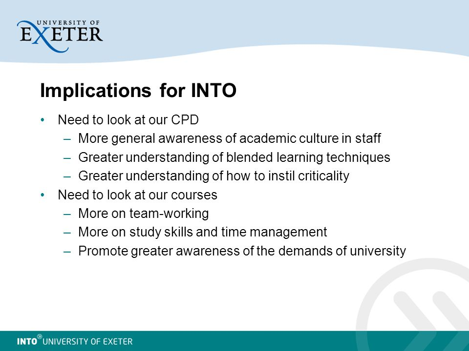 Implications for INTO Need to look at our CPD –More general awareness of academic culture in staff –Greater understanding of blended learning techniques –Greater understanding of how to instil criticality Need to look at our courses –More on team-working –More on study skills and time management –Promote greater awareness of the demands of university