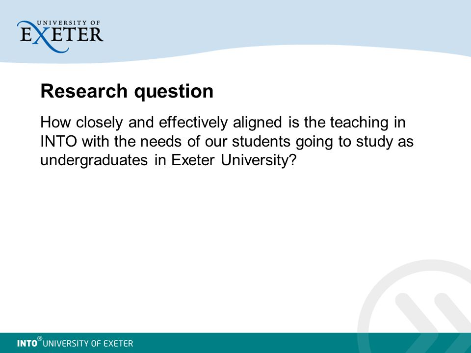 Research question How closely and effectively aligned is the teaching in INTO with the needs of our students going to study as undergraduates in Exeter University