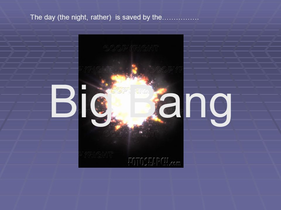 Big Bang The day (the night, rather) is saved by the…………….