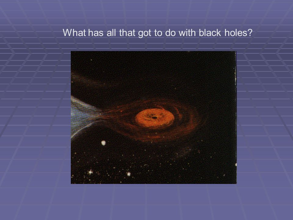 Black holes What has all that got to do with black holes? Black holes