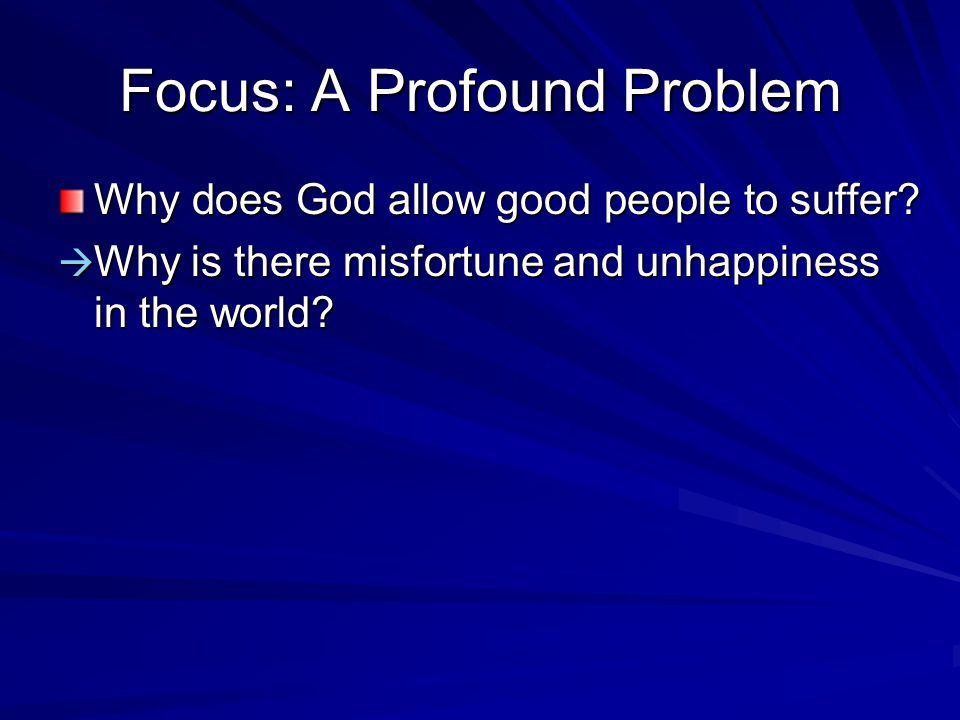 Focus: A Profound Problem Why does God allow good people to suffer.