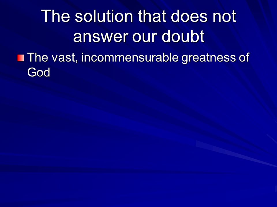 The solution that does not answer our doubt The vast, incommensurable greatness of God