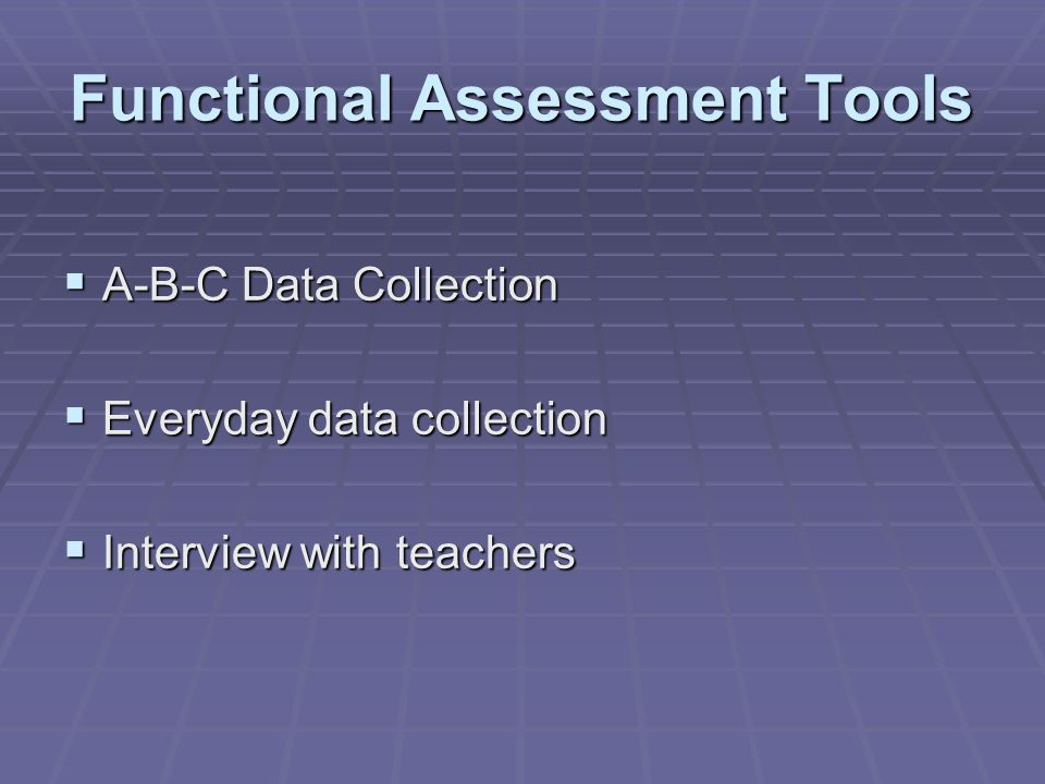 Functional Assessment Tools  A-B-C Data Collection  Everyday data collection  Interview with teachers