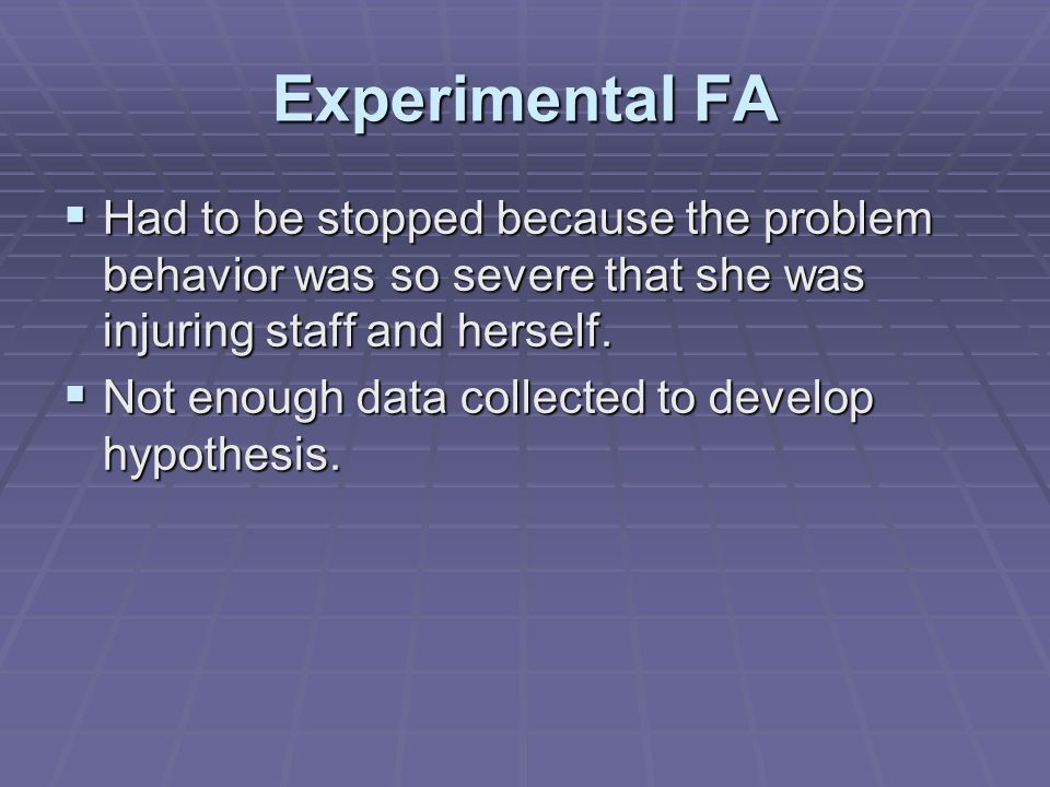 Experimental FA  Had to be stopped because the problem behavior was so severe that she was injuring staff and herself.