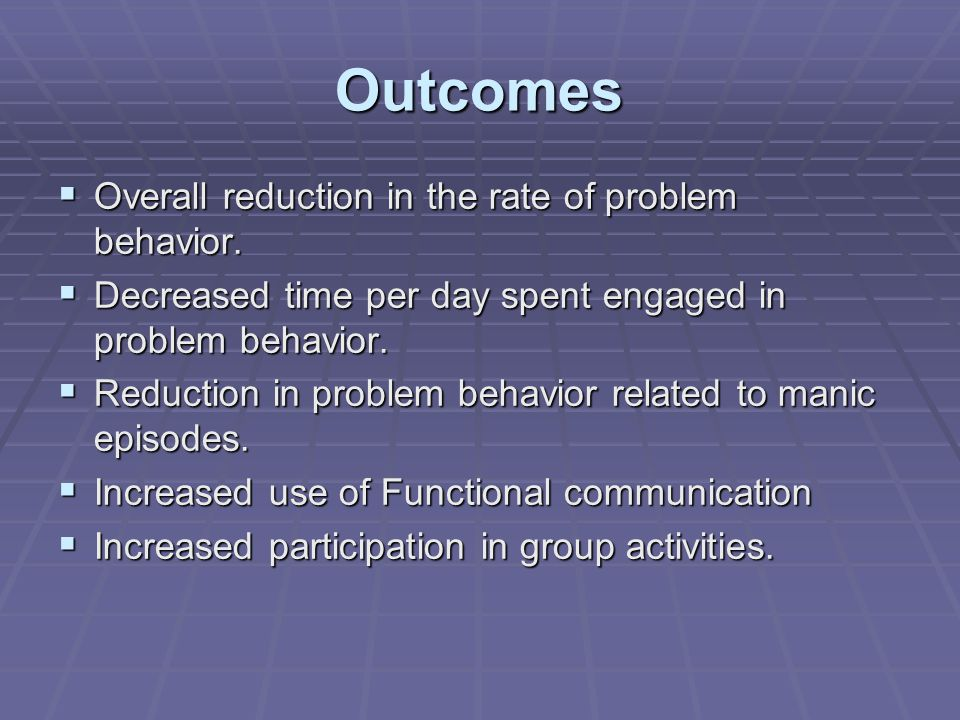 Outcomes  Overall reduction in the rate of problem behavior.