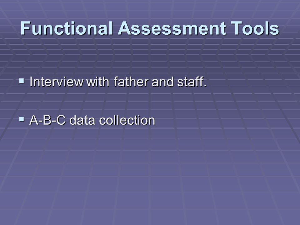 Functional Assessment Tools  Interview with father and staff.  A-B-C data collection