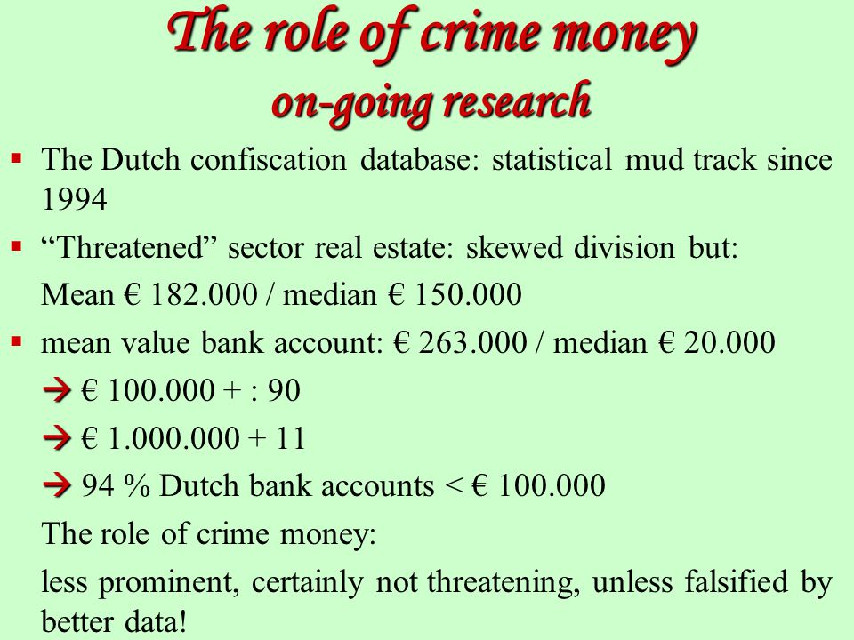 The role of crime money on-going research  The Dutch confiscation database: statistical mud track since 1994  Threatened sector real estate: skewed division but: Mean € 182.000 / median € 150.000  mean value bank account: € 263.000 / median € 20.000   € 100.000 + : 90   € 1.000.000 + 11   94 % Dutch bank accounts < € 100.000 The role of crime money: less prominent, certainly not threatening, unless falsified by better data!