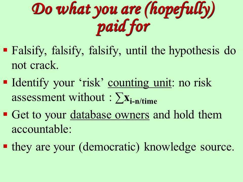 Do what you are (hopefully) paid for  Falsify, falsify, falsify, until the hypothesis do not crack.