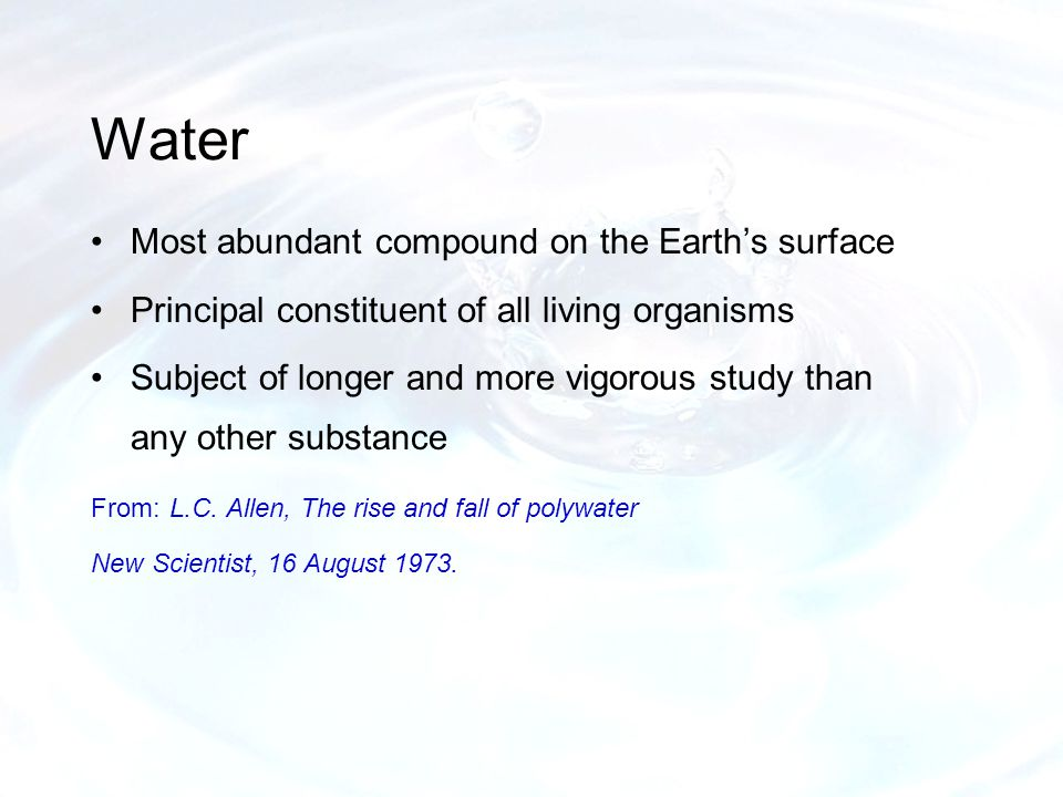 Water Most abundant compound on the Earth's surface Principal constituent of all living organisms Subject of longer and more vigorous study than any other substance From: L.C.