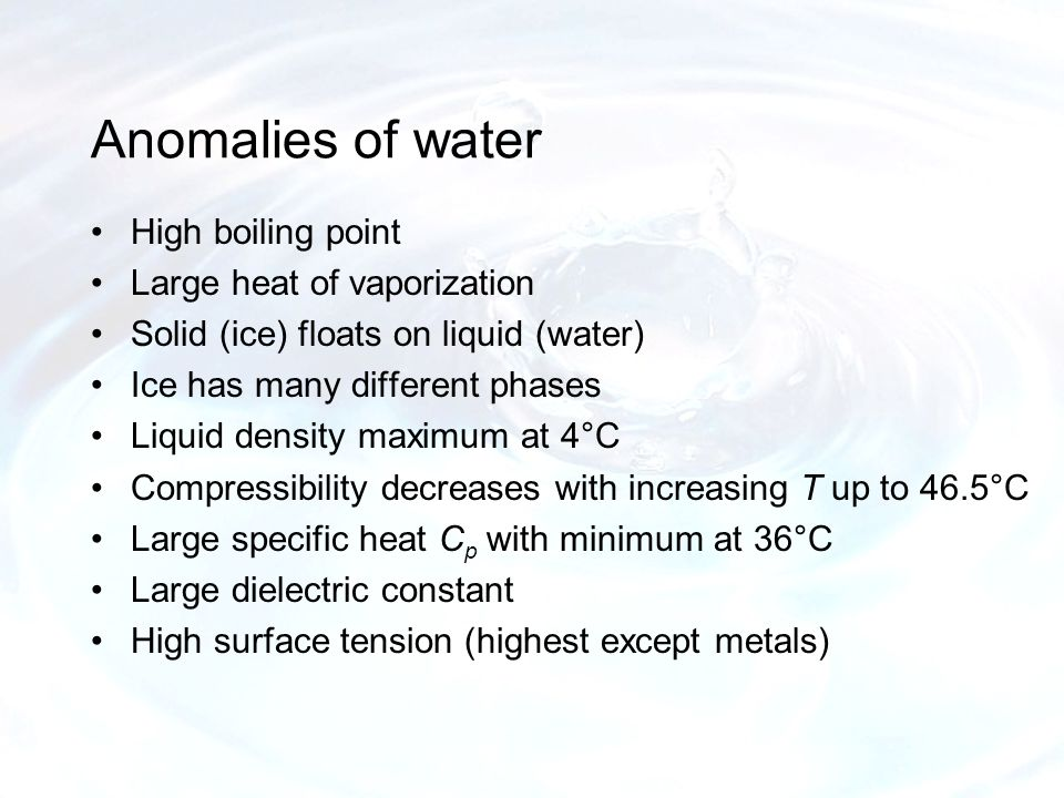 Anomalies of water High boiling point Large heat of vaporization Solid (ice) floats on liquid (water) Ice has many different phases Liquid density maximum at 4°C Compressibility decreases with increasing T up to 46.5°C Large specific heat C p with minimum at 36°C Large dielectric constant High surface tension (highest except metals)