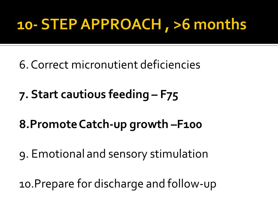 6. Correct micronutient deficiencies 7. Start cautious feeding – F75 8.Promote Catch-up growth –F100 9. Emotional and sensory stimulation 10.Prepare f