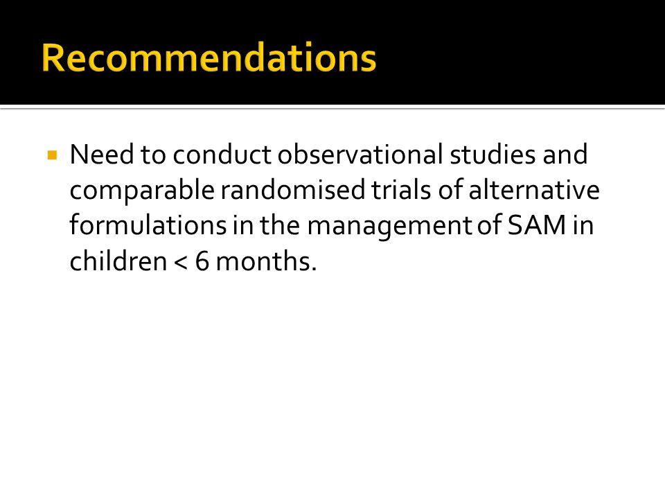  Need to conduct observational studies and comparable randomised trials of alternative formulations in the management of SAM in children < 6 months.