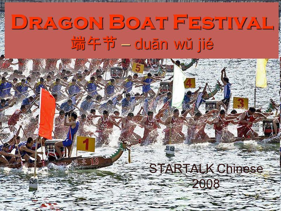 Dragon Boat Festival 端午节 – duān wŭ jié STARTALK Chinese 2008