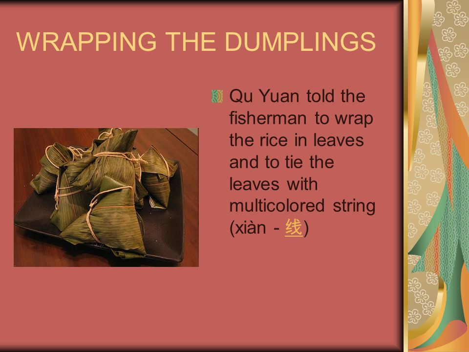 WRAPPING THE DUMPLINGS Qu Yuan told the fisherman to wrap the rice in leaves and to tie the leaves with multicolored string (xiàn - 线 ) 线
