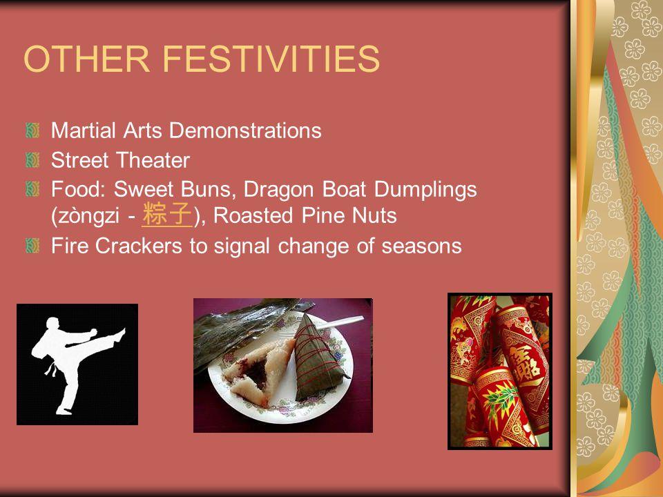 OTHER FESTIVITIES Martial Arts Demonstrations Street Theater Food: Sweet Buns, Dragon Boat Dumplings (zòngzi - 粽子 ), Roasted Pine Nuts 粽子 Fire Crackers to signal change of seasons