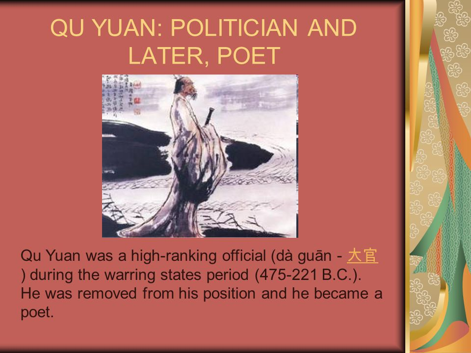 QU YUAN: POLITICIAN AND LATER, POET Qu Yuan was a high-ranking official (dà guān - 大官 ) during the warring states period (475-221 B.C.). He was remove
