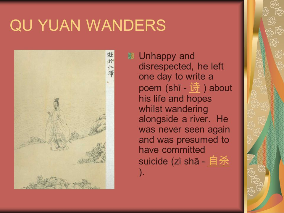QU YUAN WANDERS Unhappy and disrespected, he left one day to write a poem (shī - 诗 ) about his life and hopes whilst wandering alongside a river. He w