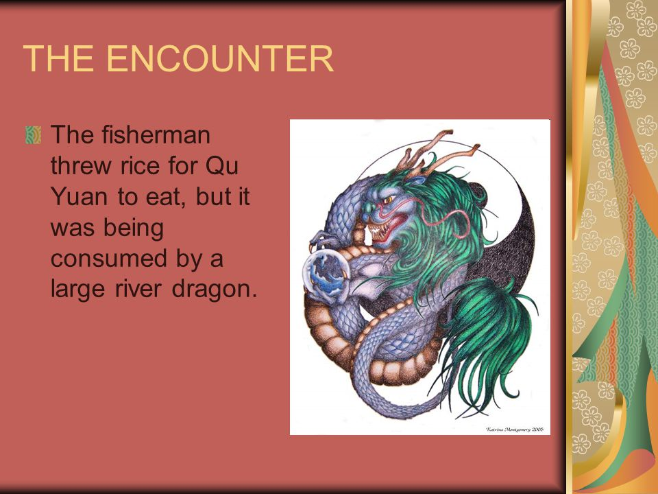 THE ENCOUNTER The fisherman threw rice for Qu Yuan to eat, but it was being consumed by a large river dragon.
