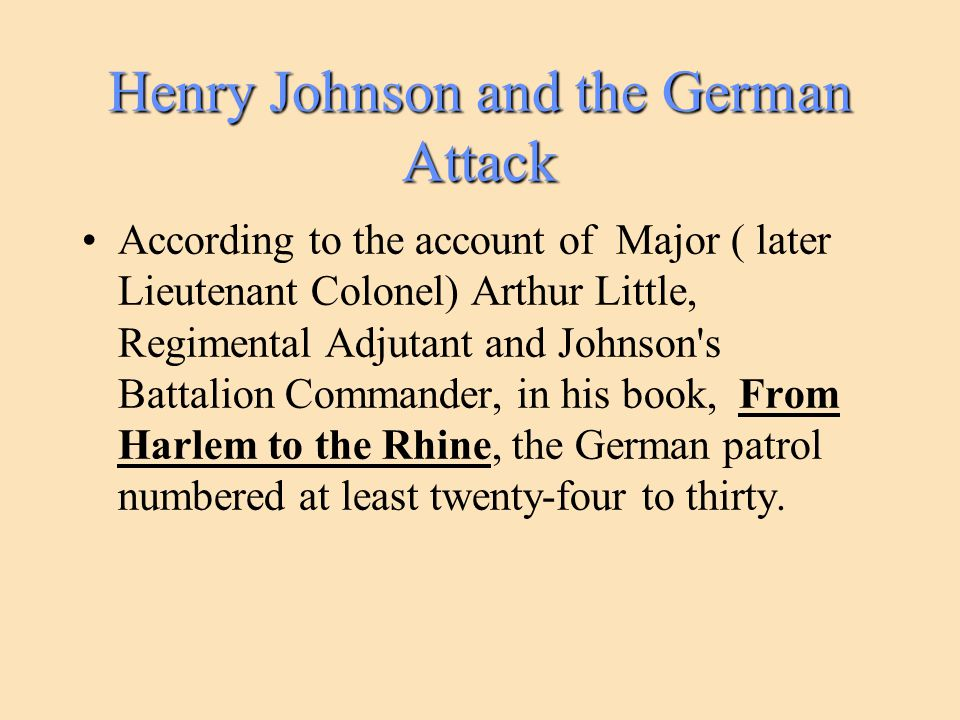 Henry Johnson and the German Attack According to the account of Major ( later Lieutenant Colonel) Arthur Little, Regimental Adjutant and Johnson s Battalion Commander, in his book, From Harlem to the Rhine, the German patrol numbered at least twenty-four to thirty.