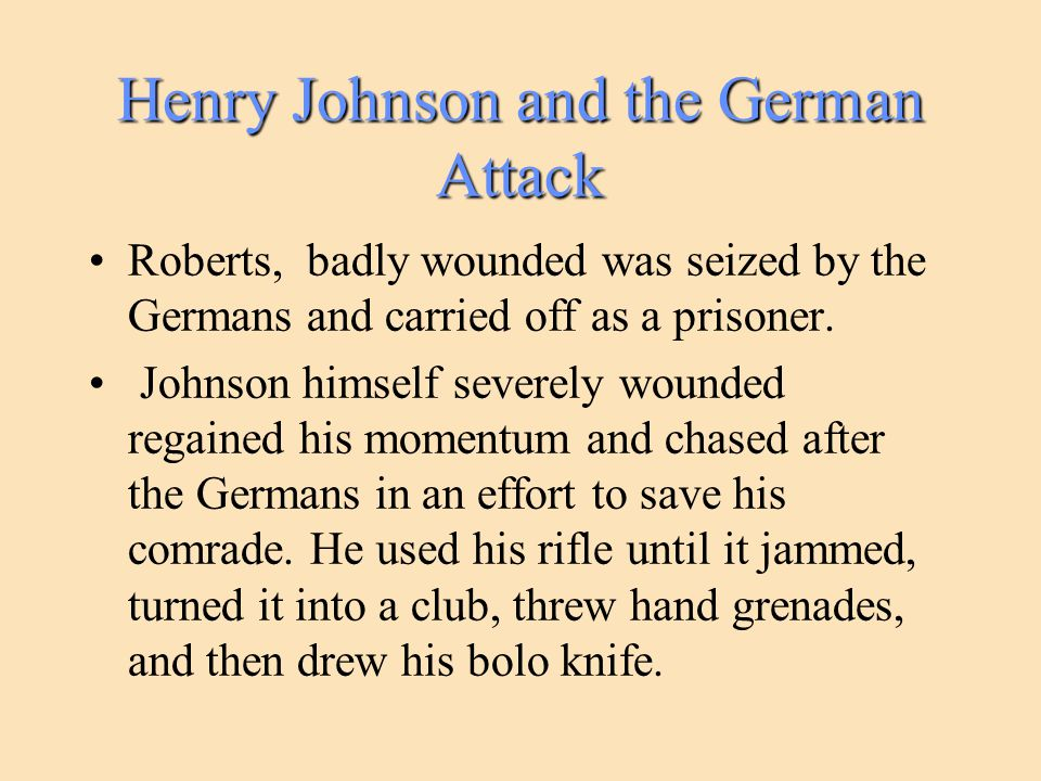 Henry Johnson and the German Attack Roberts, badly wounded was seized by the Germans and carried off as a prisoner. Johnson himself severely wounded r