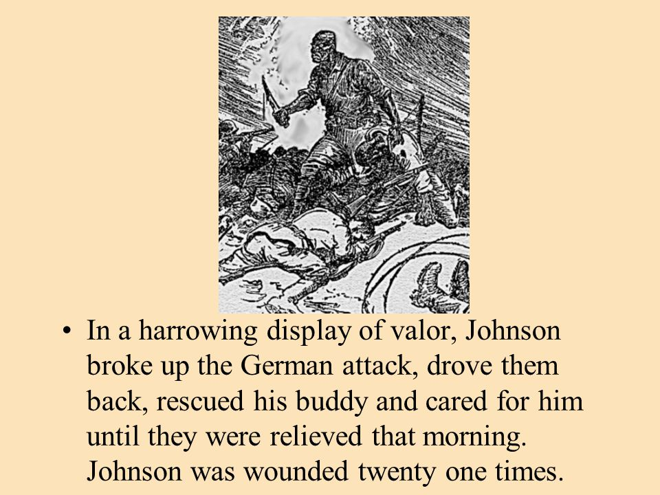 In a harrowing display of valor, Johnson broke up the German attack, drove them back, rescued his buddy and cared for him until they were relieved tha