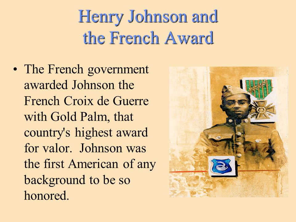 Henry Johnson and the French Award The French government awarded Johnson the French Croix de Guerre with Gold Palm, that country s highest award for valor.