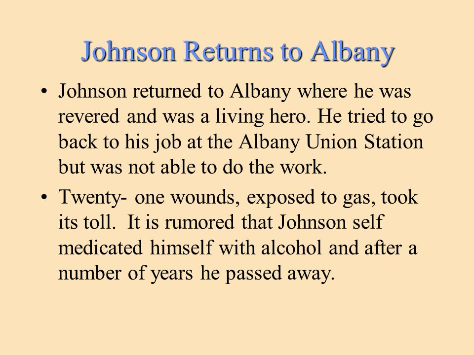 Johnson Returns to Albany Johnson returned to Albany where he was revered and was a living hero. He tried to go back to his job at the Albany Union St
