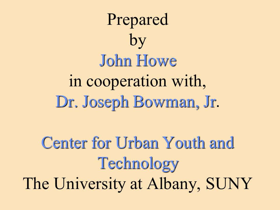 John Howe Dr. Joseph Bowman, Jr Center for Urban Youth and Technology Prepared by John Howe in cooperation with, Dr. Joseph Bowman, Jr. Center for Urb