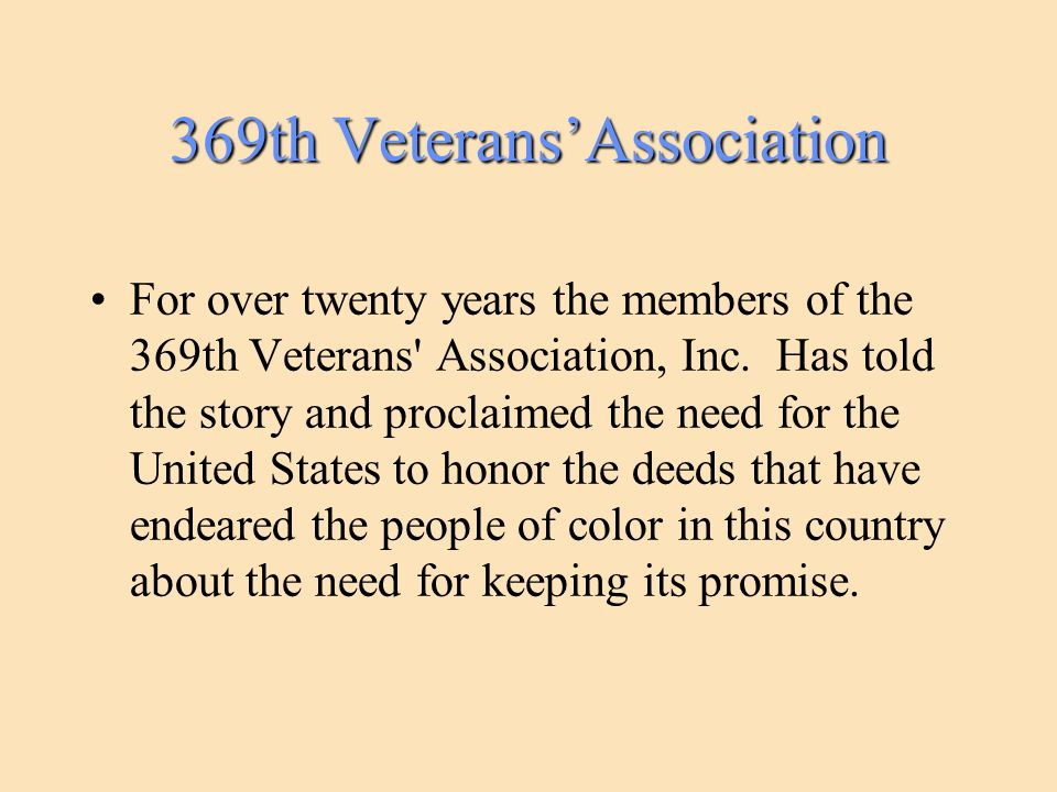 369th Veterans'Association For over twenty years the members of the 369th Veterans' Association, Inc. Has told the story and proclaimed the need for t