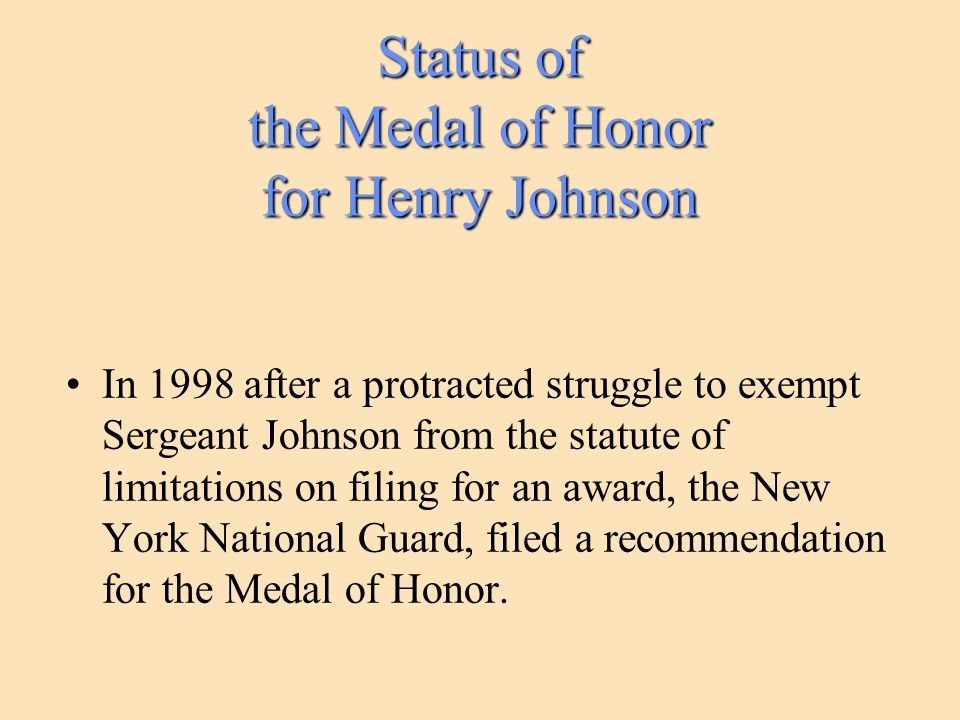 Status of the Medal of Honor for Henry Johnson In 1998 after a protracted struggle to exempt Sergeant Johnson from the statute of limitations on filin
