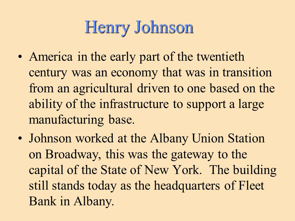 Henry Johnson America in the early part of the twentieth century was an economy that was in transition from an agricultural driven to one based on the ability of the infrastructure to support a large manufacturing base.