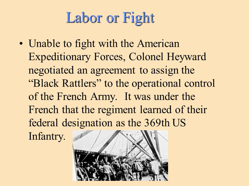Labor or Fight Unable to fight with the American Expeditionary Forces, Colonel Heyward negotiated an agreement to assign the Black Rattlers to the operational control of the French Army.