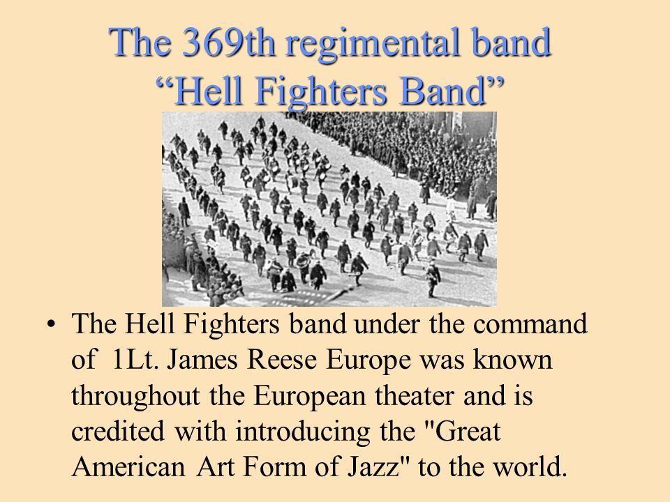 "The 369th regimental band ""Hell Fighters Band"" The Hell Fighters band under the command of 1Lt. James Reese Europe was known throughout the European t"