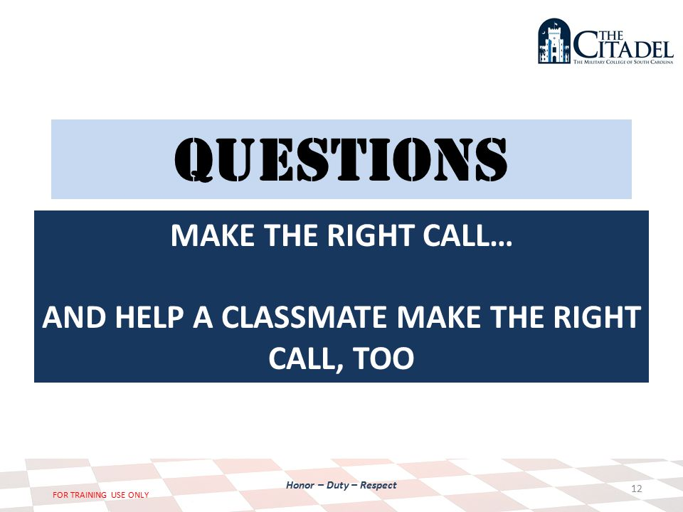 Honor – Duty – Respect FOR TRAINING USE ONLY QUESTIONS 12 MAKE THE RIGHT CALL… AND HELP A CLASSMATE MAKE THE RIGHT CALL, TOO